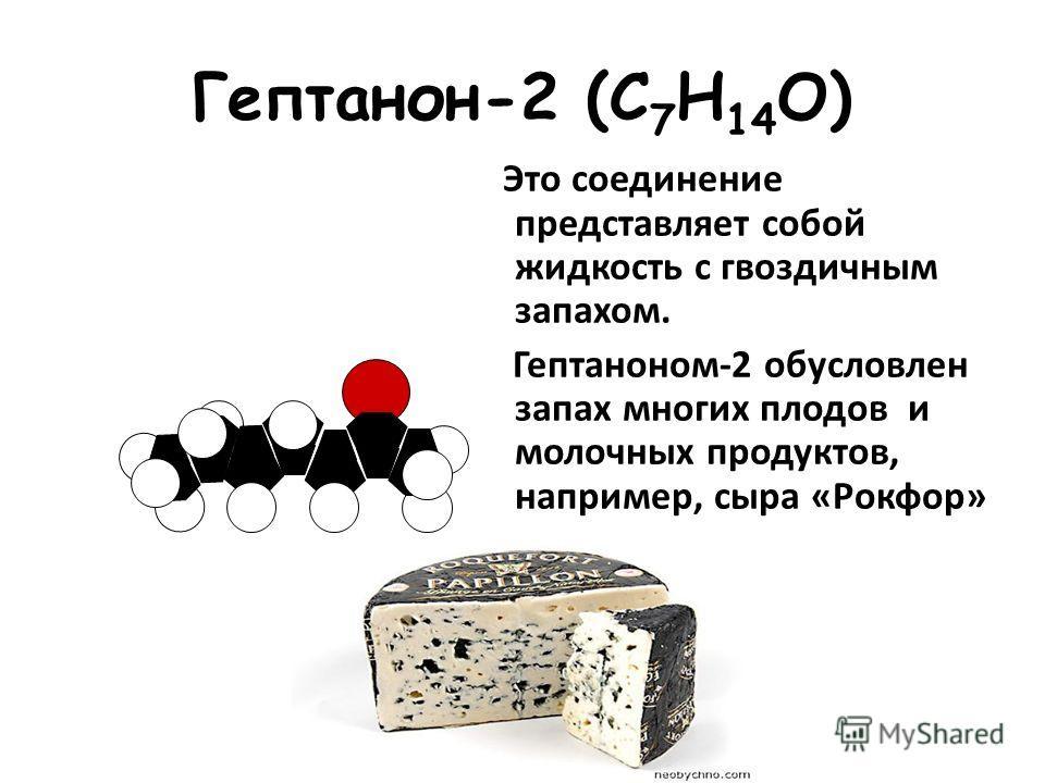 Гептанон-2 (С 7 Н 14 О) Это соединение представляет собой жидкость с гвоздичным запахом. Гептаноном-2 обусловлен запах многих плодов и молочных продуктов, например, сыра «Рокфор»