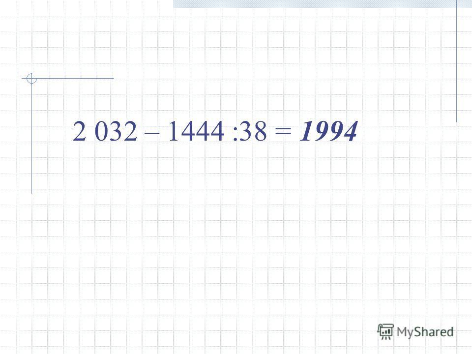 2 032 – 1444 :38 =1994