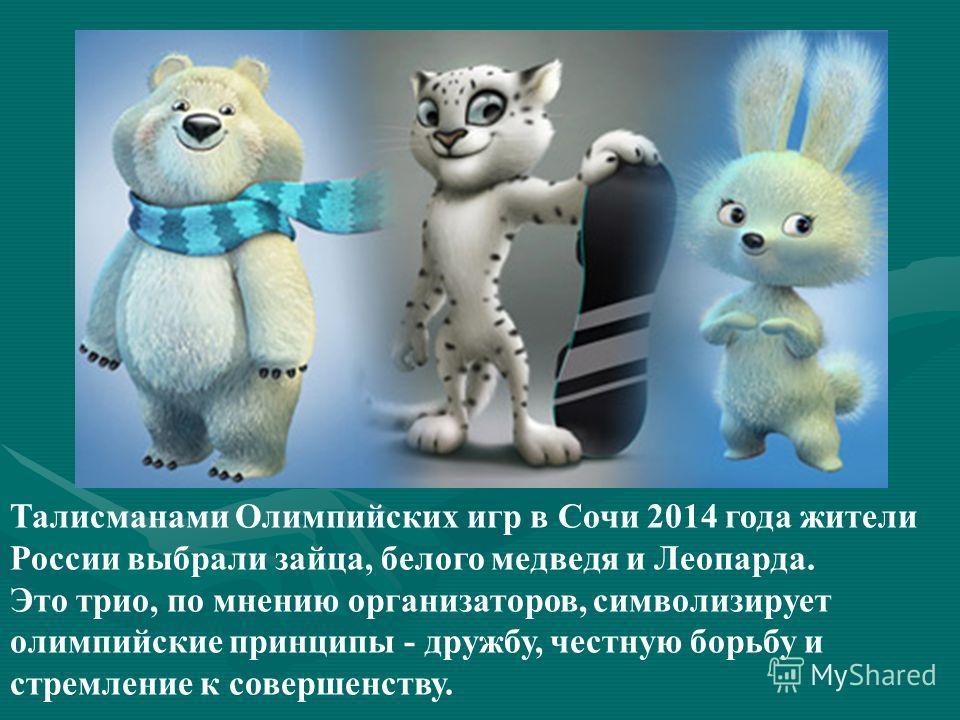 Талисманами Олимпийских игр в Сочи 2014 года жители России выбрали зайца, белого медведя и Леопарда. Это трио, по мнению организаторов, символизирует олимпийские принципы - дружбу, честную борьбу и стремление к совершенству.