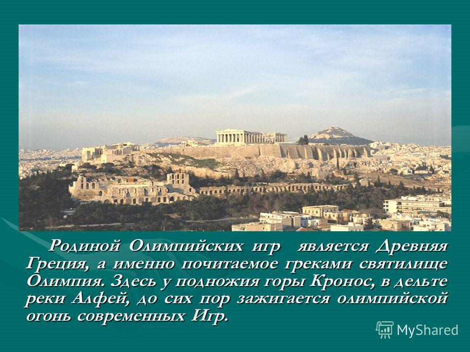 Родиной Олимпийских игр является Древняя Греция, а именно почитаемое греками святилище Олимпия. Здесь у подножия горы Кронос, в дельте реки Алфей, до сих пор зажигается олимпийской огонь современных Игр. Родиной Олимпийских игр является Древняя Греци