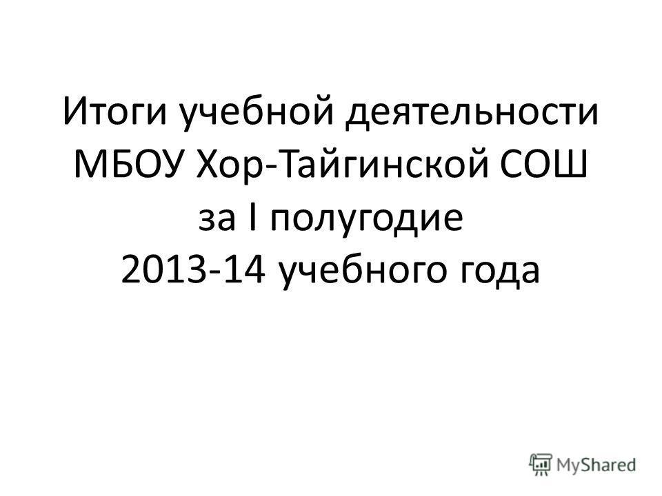 Итоги учебной деятельности МБОУ Хор-Тайгинской СОШ за I полугодие 2013-14 учебного года