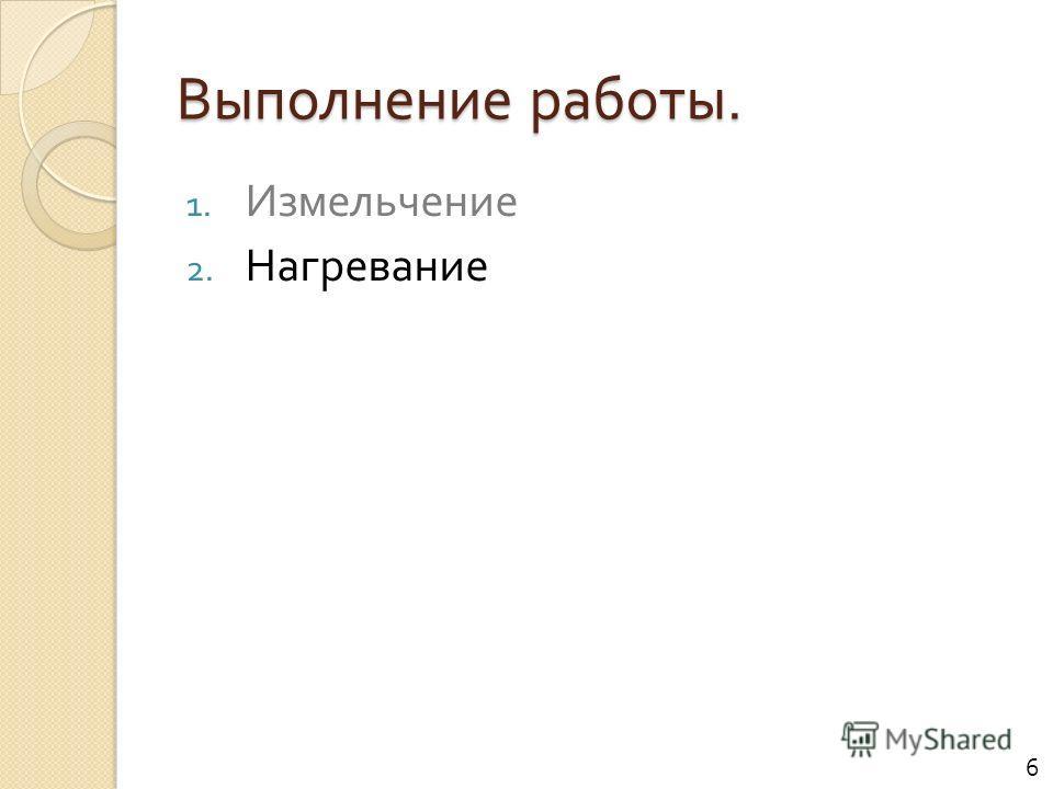 Выполнение работы. 1. Измельчение 2. Нагревание 6
