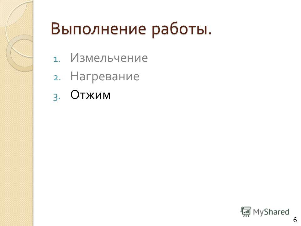 Выполнение работы. 1. Измельчение 2. Нагревание 3. Отжим 6