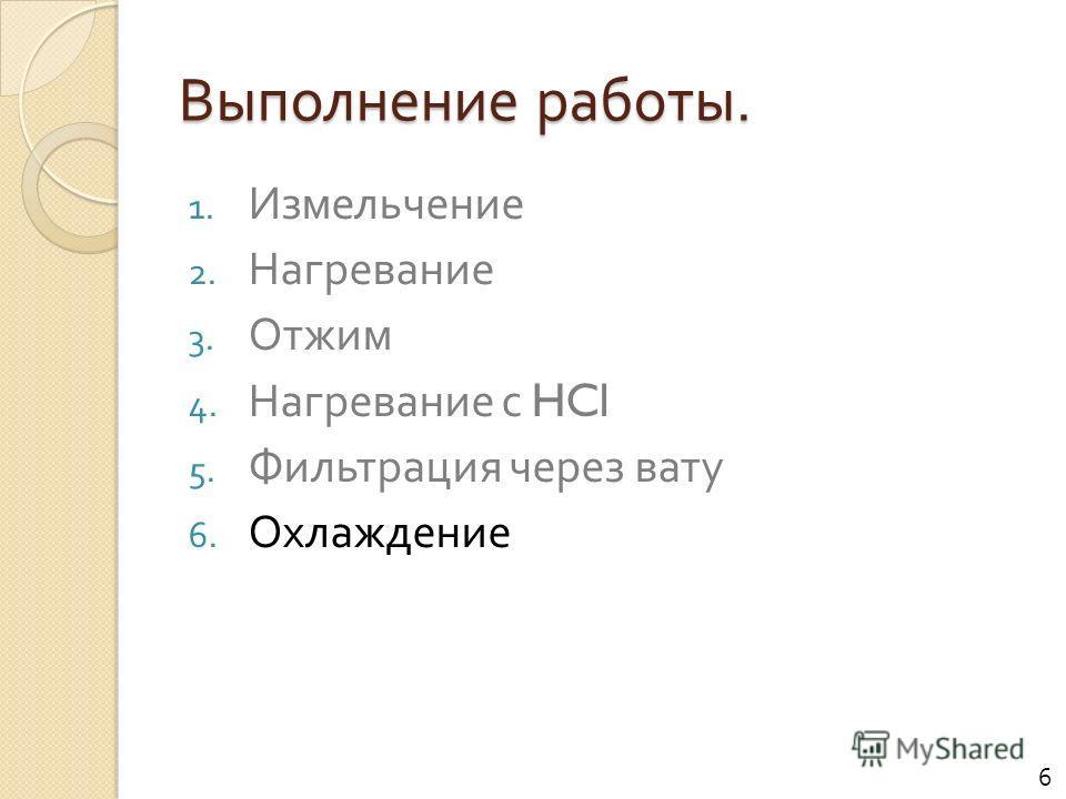 Выполнение работы. 1. Измельчение 2. Нагревание 3. Отжим 4. Нагревание с HCl 5. Фильтрация через вату 6. Охлаждение 6
