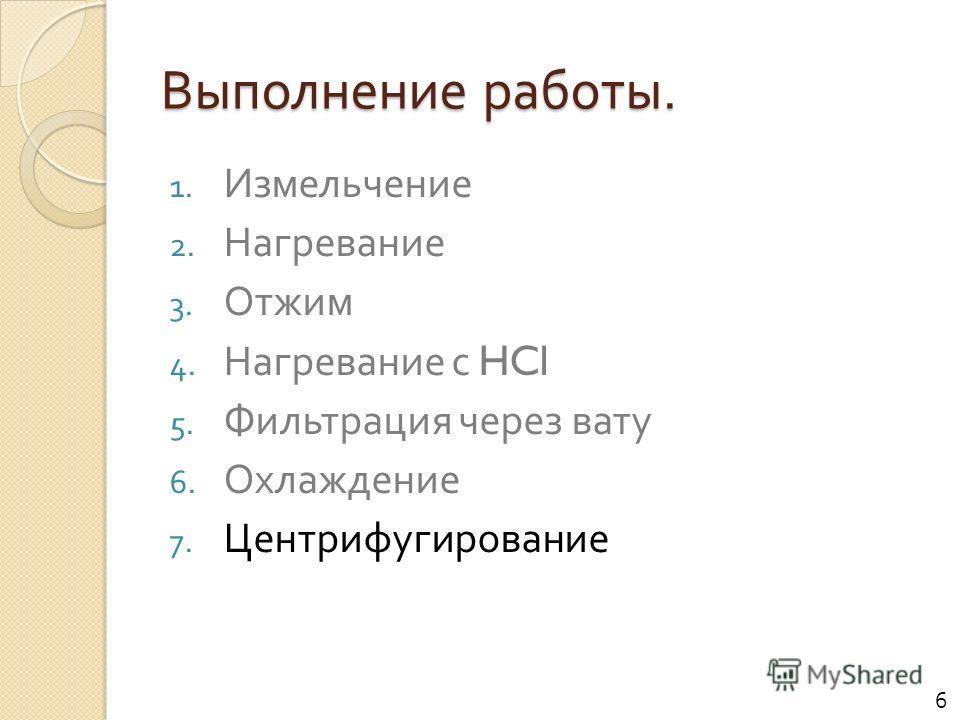 Выполнение работы. 1. Измельчение 2. Нагревание 3. Отжим 4. Нагревание с HCl 5. Фильтрация через вату 6. Охлаждение 7. Центрифугирование 6
