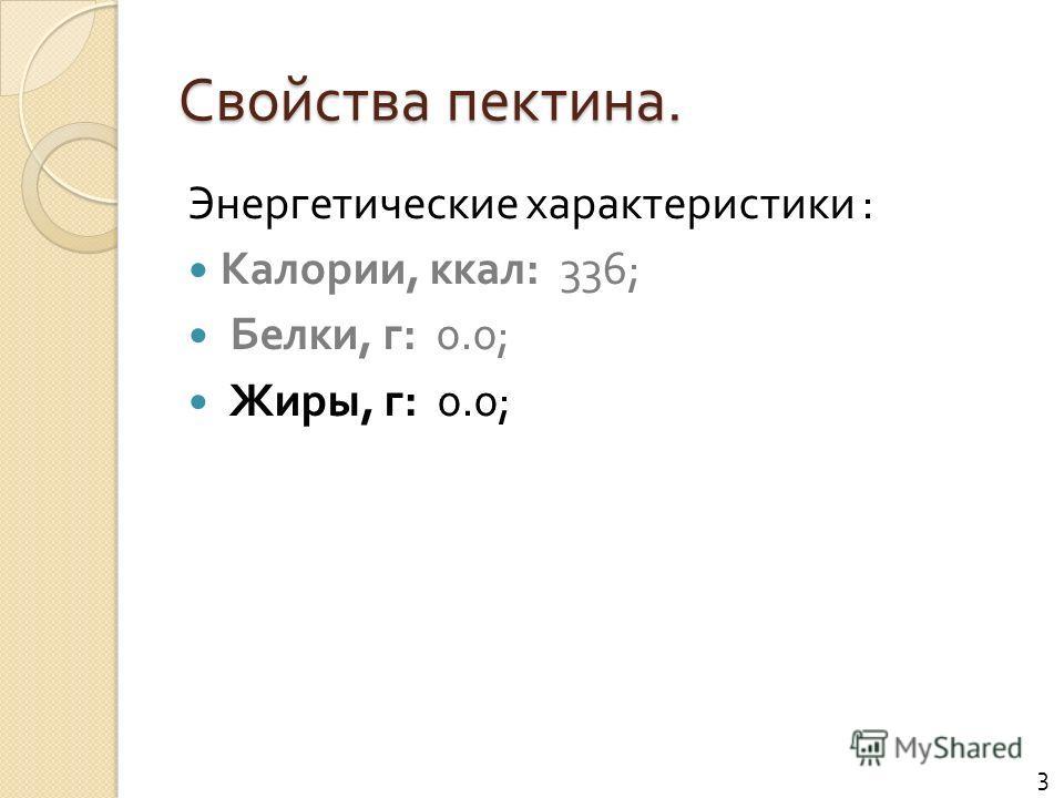 Свойства пектина. Энергетические характеристики : Калории, ккал : 336; Белки, г : 0.0; Жиры, г : 0.0; 3