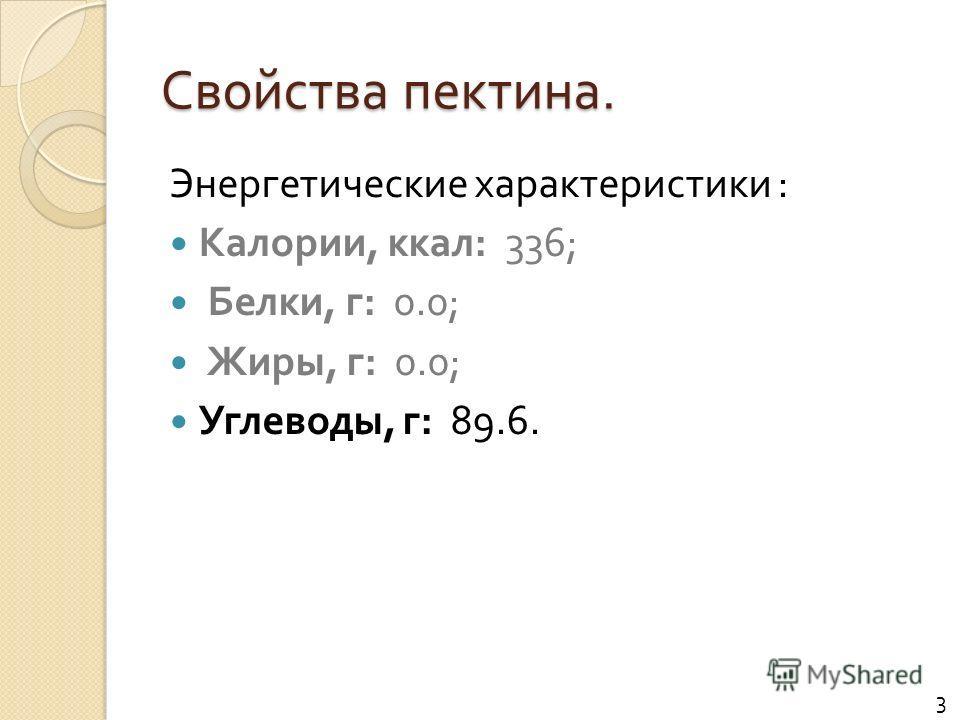 Свойства пектина. Энергетические характеристики : Калории, ккал : 336; Белки, г : 0.0; Жиры, г : 0.0; Углеводы, г : 89.6. 3