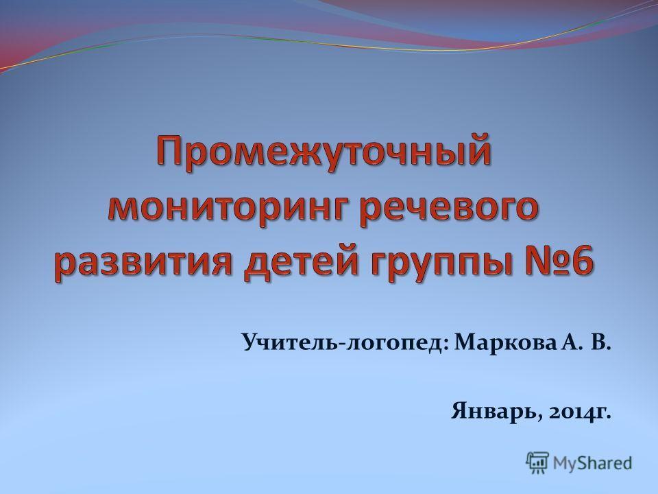 Учитель-логопед: Маркова А. В. Январь, 2014г.