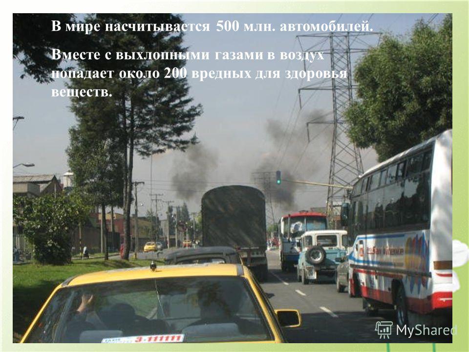 В мире насчитывается 500 млн. автомобилей. Вместе с выхлопными газами в воздух попадает около 200 вредных для здоровья веществ.