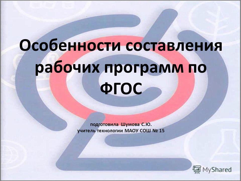 Особенности составления рабочих программ по ФГОС подготовила Шумова С.Ю. учитель технологии МАОУ СОШ 15