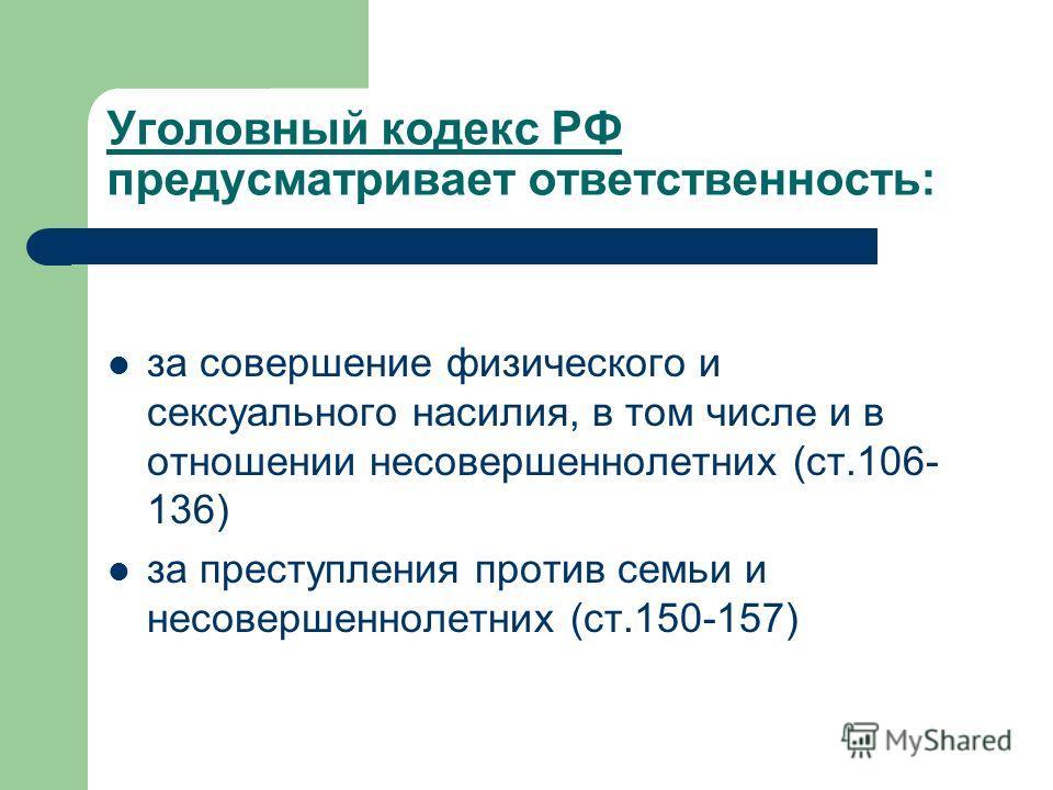 Уголовный кодекс РФ предусматривает ответственность: за совершение физического и сексуального насилия, в том числе и в отношении несовершеннолетних (ст.106- 136) за преступления против семьи и несовершеннолетних (ст.150-157)