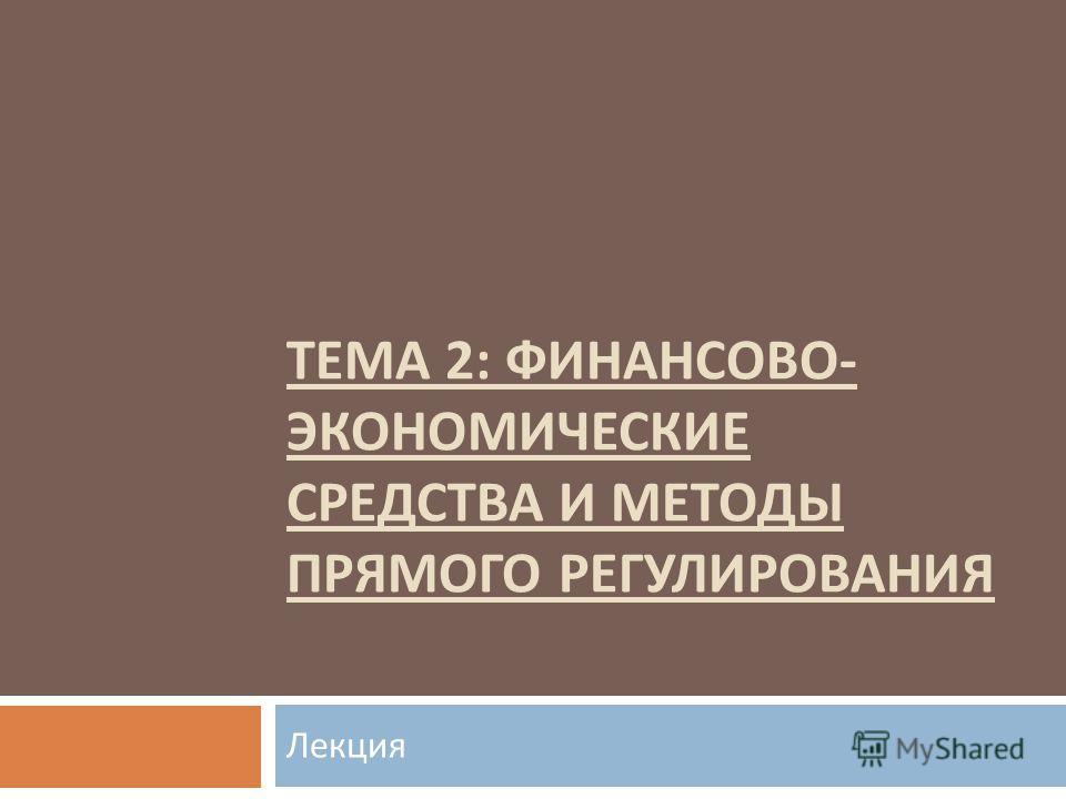 ТЕМА 2: ФИНАНСОВО - ЭКОНОМИЧЕСКИЕ СРЕДСТВА И МЕТОДЫ ПРЯМОГО РЕГУЛИРОВАНИЯ Лекция