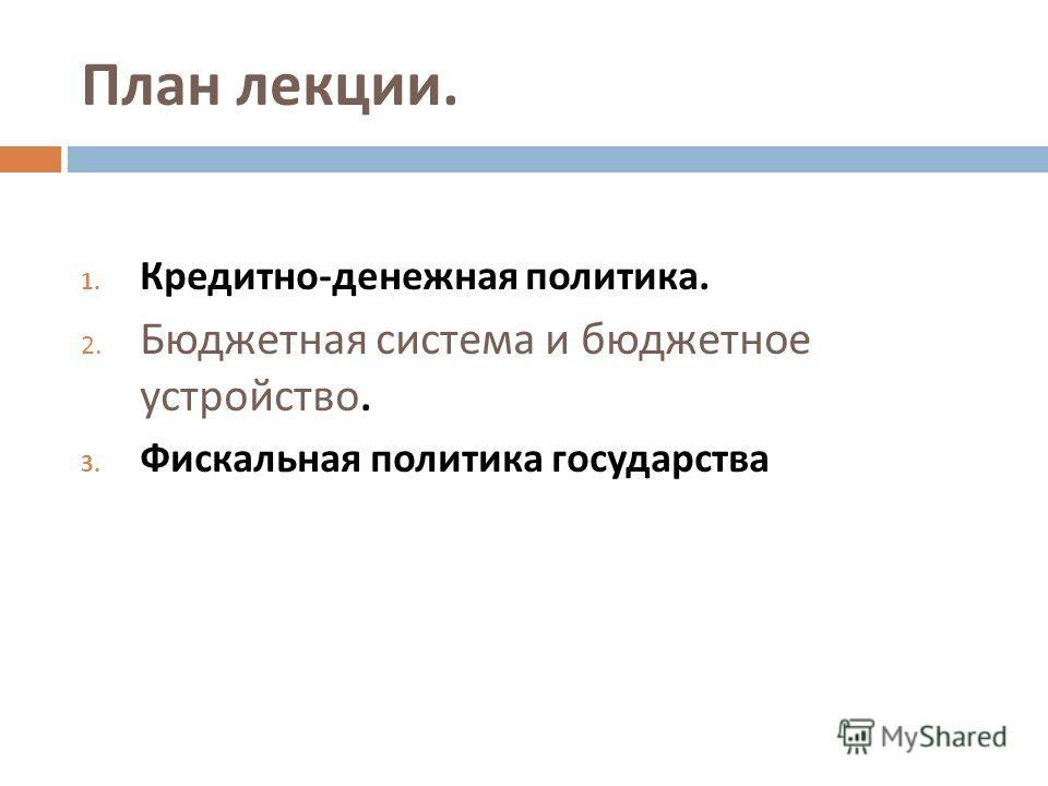 План лекции. 1. Кредитно - денежная политика. 2. Бюджетная система и бюджетное устройство. 3. Фискальная политика государства