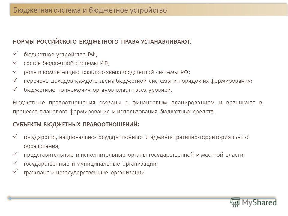 Бюджетная система и бюджетное устройство НОРМЫ РОССИЙСКОГО БЮДЖЕТНОГО ПРАВА УСТАНАВЛИВАЮТ : бюджетное устройство РФ ; состав бюджетной системы РФ ; роль и компетенцию каждого звена бюджетной системы РФ ; перечень доходов каждого звена бюджетной систе