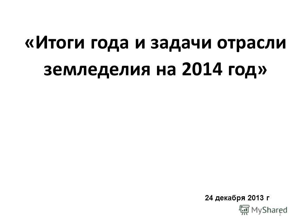 «Итоги года и задачи отрасли земледелия на 2014 год» 24 декабря 2013 г 1