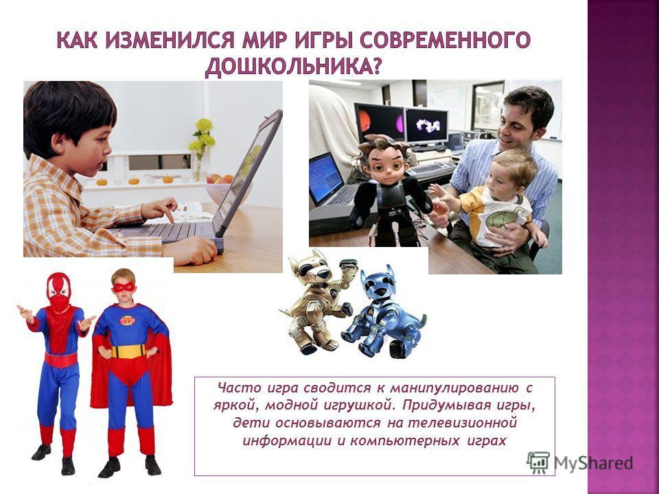 Часто игра сводится к манипулированию с яркой, модной игрушкой. Придумывая игры, дети основываются на телевизионной информации и компьютерных играх