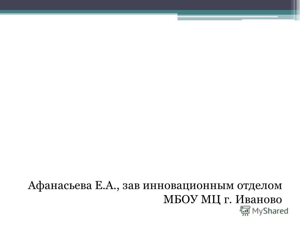 Афанасьева Е.А., зав инновационным отделом МБОУ МЦ г. Иваново