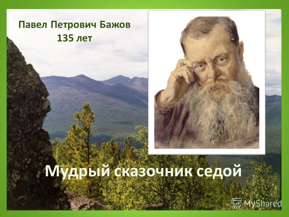 Мудрый сказочник седой Павел Петрович Бажов 135 лет