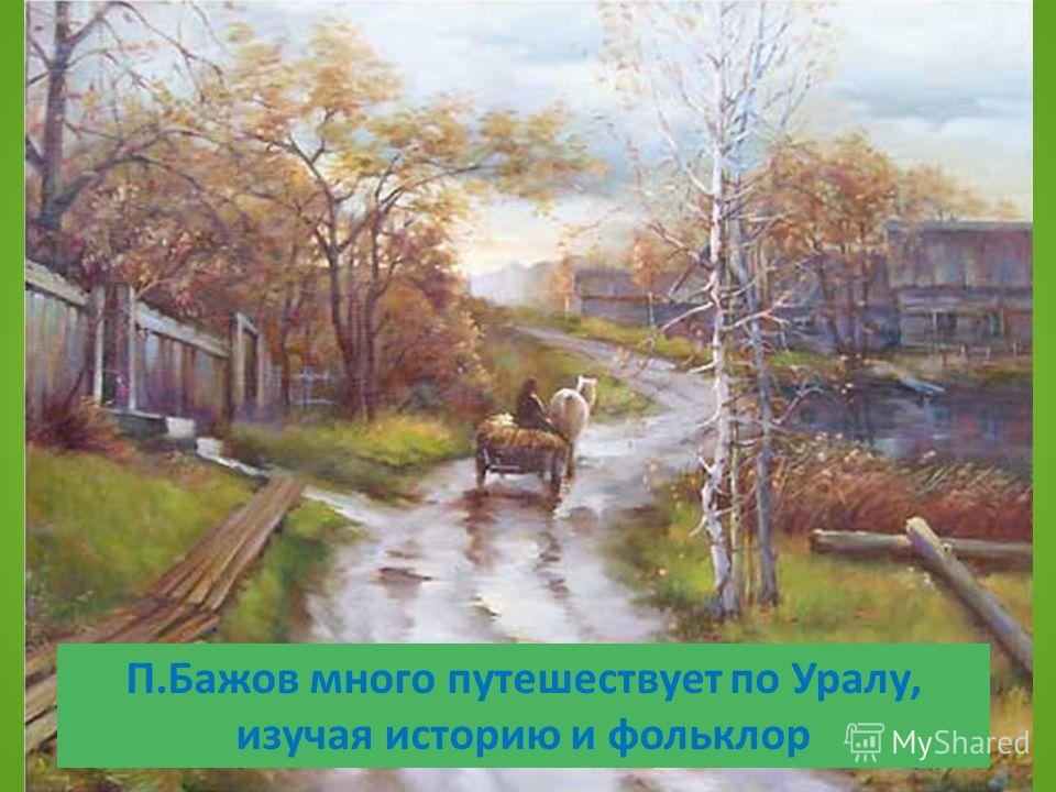 П.Бажов много путешествует по Уралу, изучая историю и фольклор