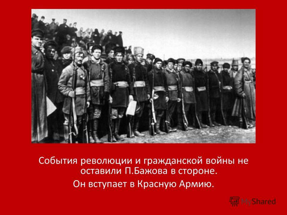 События революции и гражданской войны не оставили П.Бажова в стороне. Он вступает в Красную Армию.