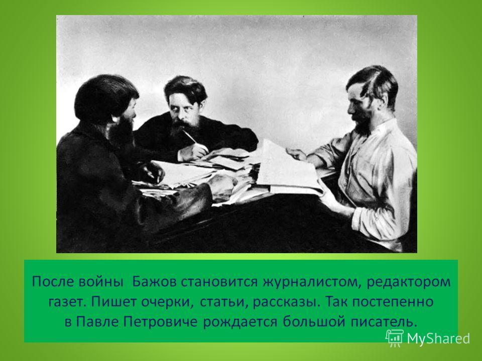 После войны Бажов становится журналистом, редактором газет. Пишет очерки, статьи, рассказы. Так постепенно в Павле Петровиче рождается большой писатель.