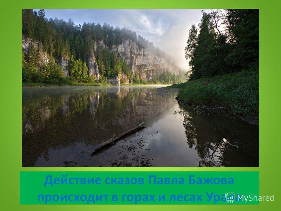 Действие сказов Павла Бажова происходит в горах и лесах Урала