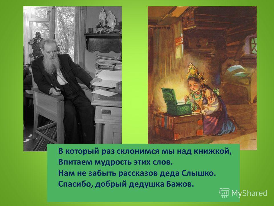 В который раз склонимся мы над книжкой, Впитаем мудрость этих слов. Нам не забыть рассказов деда Слышко. Спасибо, добрый дедушка Бажов.