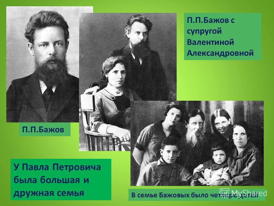 П.П.Бажов П.П.Бажов с супругой Валентиной Александровной В семье Бажовых было четверо детей У Павла Петровича была большая и дружная семья