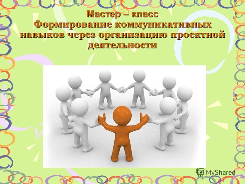 Мастер – класс Формирование коммуникативных навыков через организацию проектной деятельности