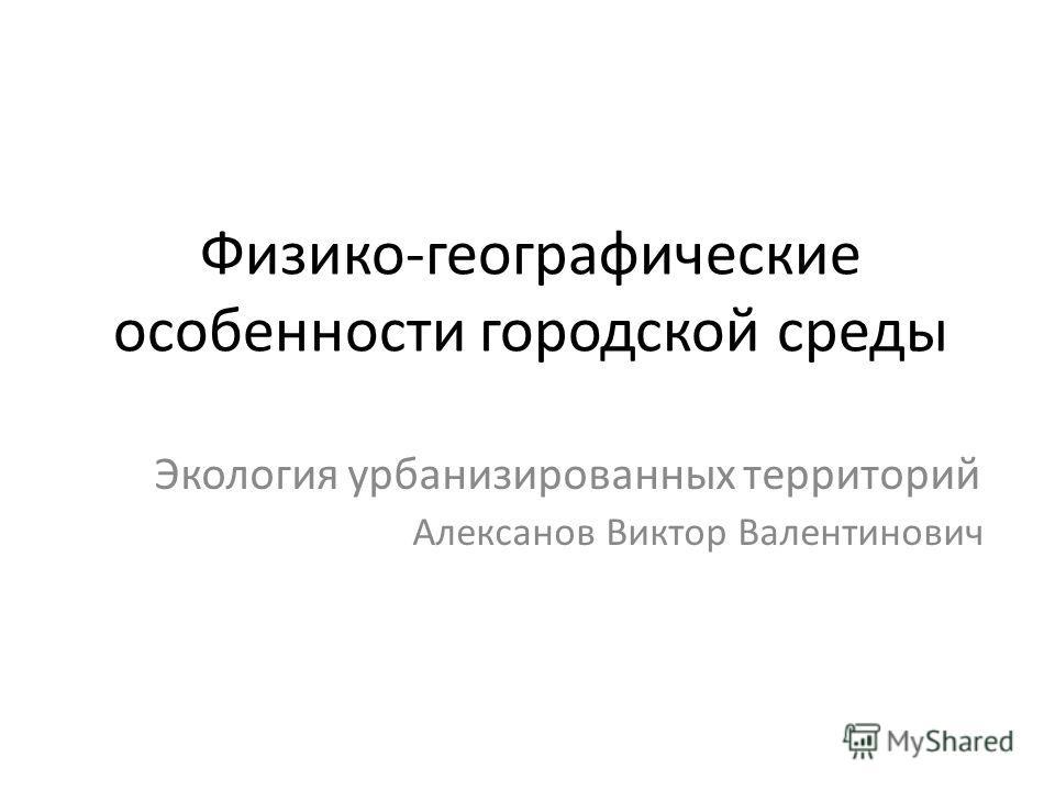 Физико-географические особенности городской среды Экология урбанизированных территорий Алексанов Виктор Валентинович