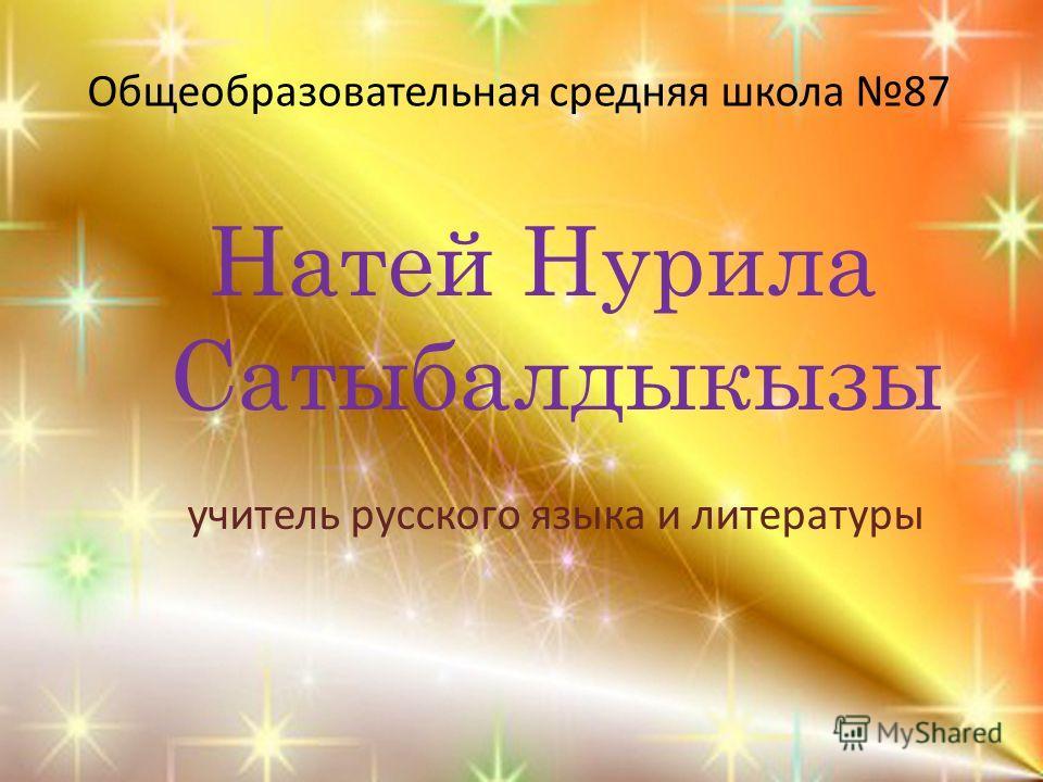 Общеобразовательная средняя школа 87 Натей Нурила Сатыбалдыкызы учитель русского языка и литературы