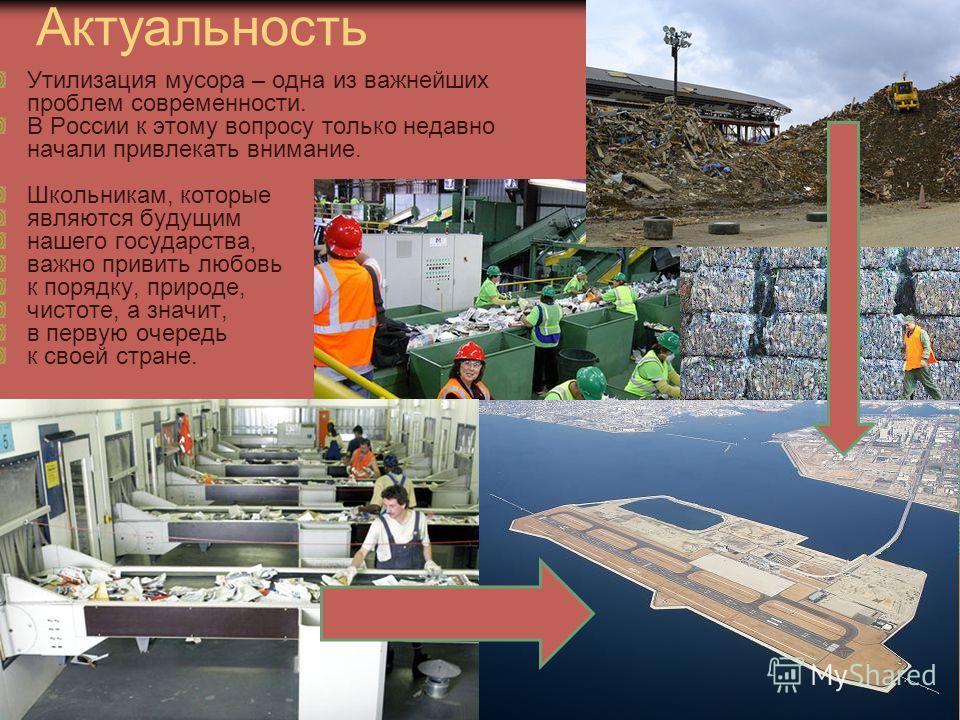 Актуальность Утилизация мусора – одна из важнейших проблем современности. В России к этому вопросу только недавно начали привлекать внимание. Школьникам, которые являются будущим нашего государства, важно привить любовь к порядку, природе, чистоте, а