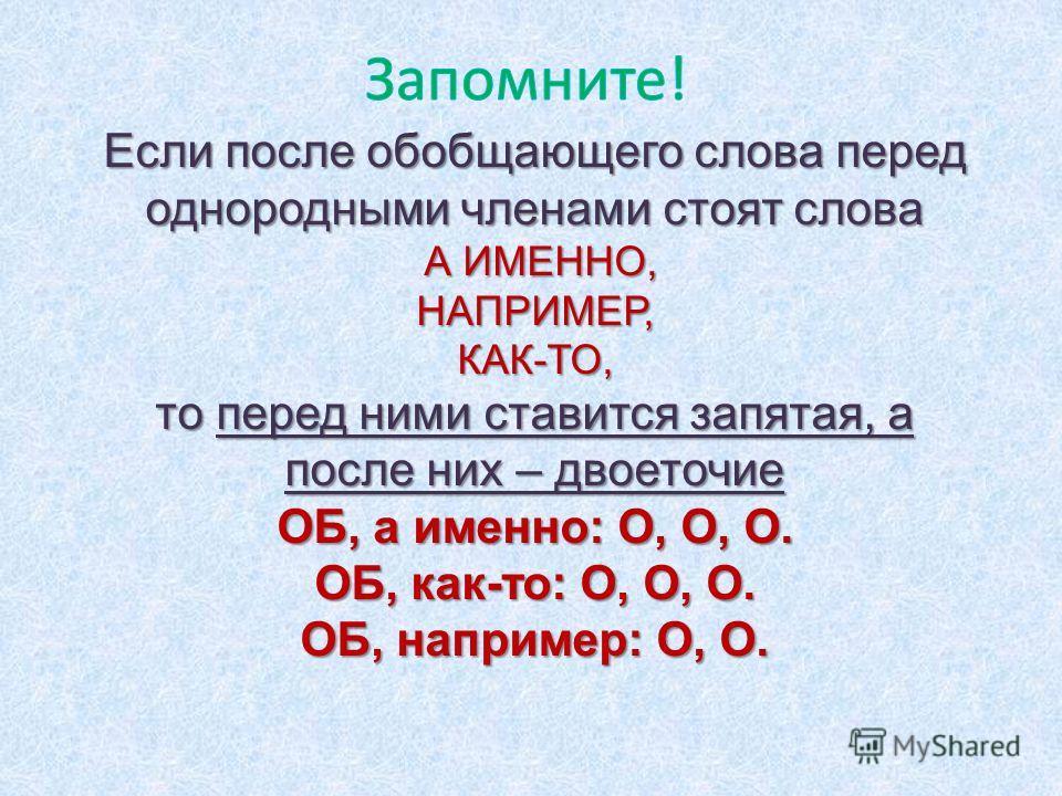 Если после обобщающего слова перед однородными членами стоят слова А ИМЕННО, А ИМЕННО,НАПРИМЕР,КАК-ТО, то перед ними ставится запятая, а после них – двоеточие ОБ, а именно: О, О, О. ОБ, как-то: О, О, О. ОБ, например: О, О.