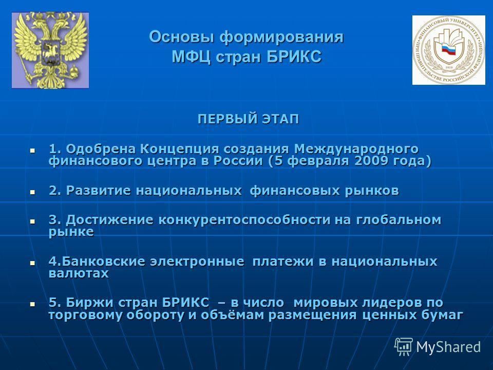 Основы формирования МФЦ стран БРИКС ПЕРВЫЙ ЭТАП 1. Одобрена Концепция создания Международного финансового центра в России (5 февраля 2009 года) 1. Одобрена Концепция создания Международного финансового центра в России (5 февраля 2009 года) 2. Развити