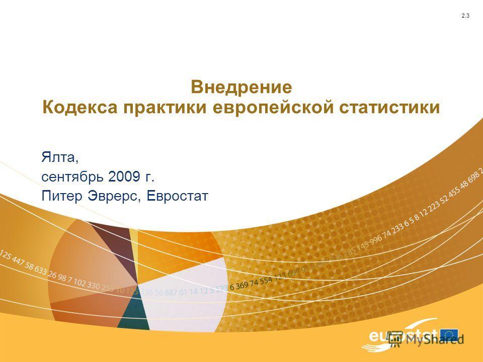 Внедрение Кодекса практики европейской статистики Ялта, сентябрь 2009 г. Питер Эврерс, Евростат 2.3
