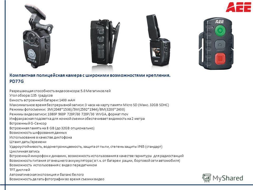 Компактная полицейская камера с широкими возможностями крепления. PD77G Разрешающая способность видеосенсора: 5.0 Мегапикселей Угол обзора: 135 градусов Емкость встроенной батареи: 1400 мАН Максимальное время беспрерывной записи: 3 часа на карту памя