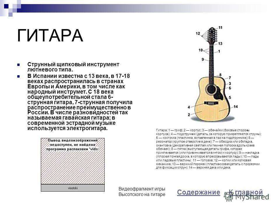 ГИТАРА Струнный щипковый инструмент лютневого типа. В Испании известна с 13 века, в 17-18 веках распространилась в странах Европы и Америки, в том числе как народный инструмет. С 18 века общеупотребительной стала 6- струнная гитара, 7-струнная получи