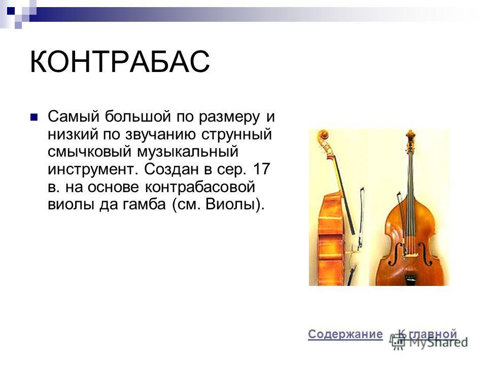 КОНТРАБАС Самый большой по размеру и низкий по звучанию струнный смычковый музыкальный инструмент. Создан в сер. 17 в. на основе контрабасовой виолы да гамба (см. Виолы). К главнойСодержание