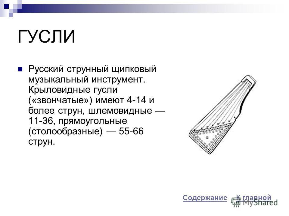 ГУСЛИ Русский струнный щипковый музыкальный инструмент. Крыловидные гусли («звончатые») имеют 4-14 и более струн, шлемовидные 11-36, прямоугольные (столообразные) 55-66 струн. К главнойСодержание