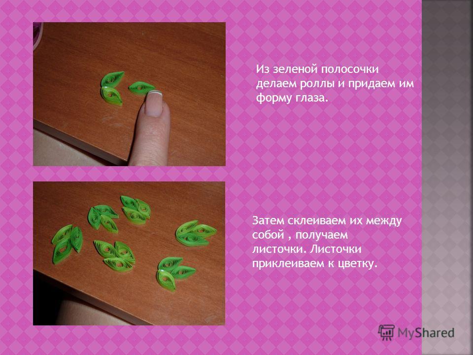 Из зеленой полосочки делаем роллы и придаем им форму глаза. Затем склеиваем их между собой, получаем листочки. Листочки приклеиваем к цветку.