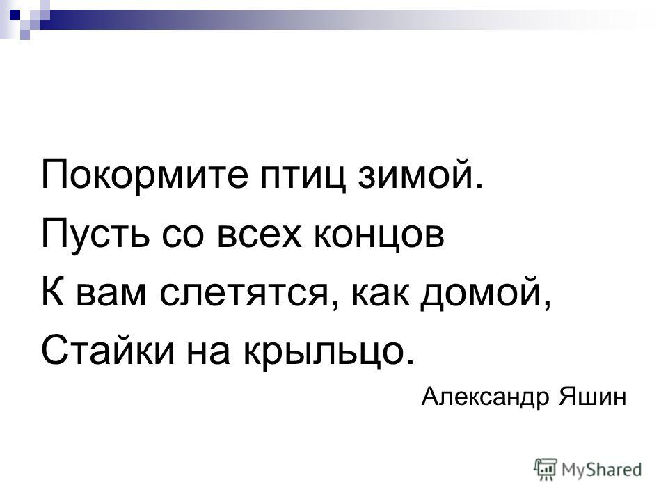 Покормите птиц зимой. Пусть со всех концов К вам слетятся, как домой, Стайки на крыльцо. Александр Яшин