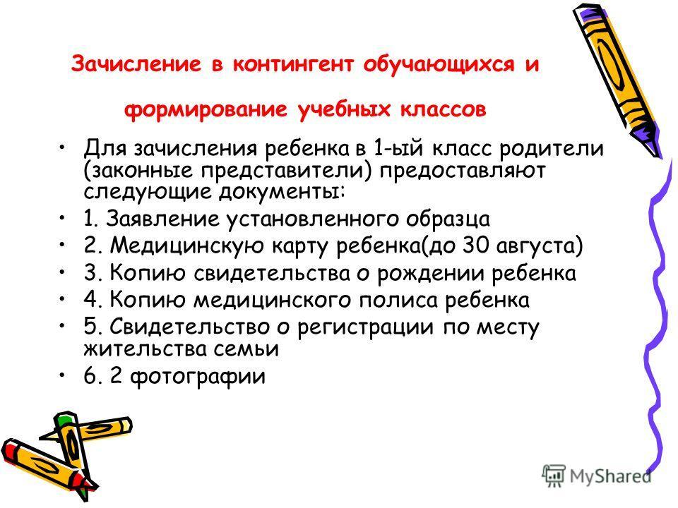 Зачисление в контингент обучающихся и формирование учебных классов Для зачисления ребенка в 1-ый класс родители (законные представители) предоставляют следующие документы: 1. Заявление установленного образца 2. Медицинскую карту ребенка(до 30 августа