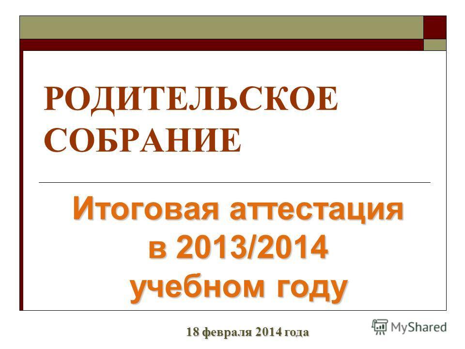 РОДИТЕЛЬСКОЕ СОБРАНИЕ Итоговая аттестация в 2013/2014 учебном году 18 февраля 2014 года