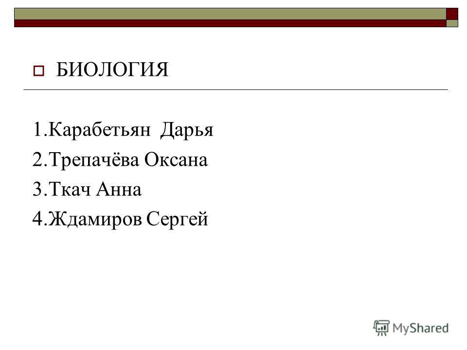 БИОЛОГИЯ 1.Карабетьян Дарья 2.Трепачёва Оксана 3.Ткач Анна 4.Ждамиров Сергей
