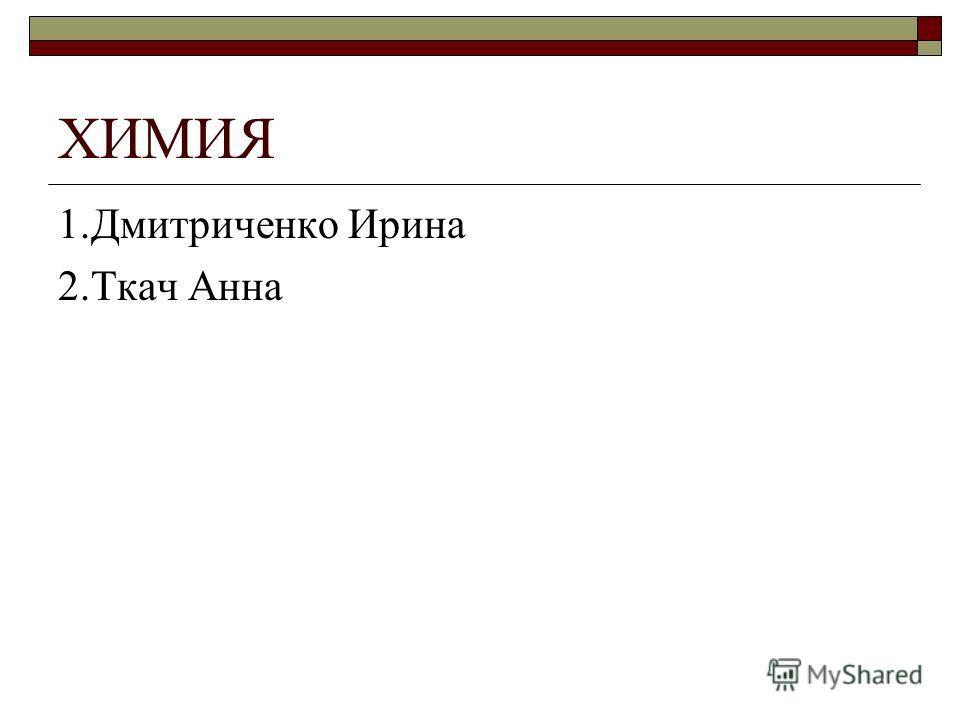 ХИМИЯ 1.Дмитриченко Ирина 2.Ткач Анна