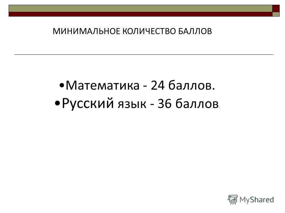МИНИМАЛЬНОЕ КОЛИЧЕСТВО БАЛЛОВ Математика - 24 баллов. Русский язык - 36 баллов.
