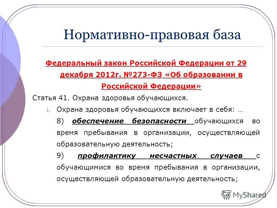 Нормативно-правовая база Федеральный закон Российской Федерации от 29 декабря 2012г. 273-ФЗ «Об образовании в Российской Федерации» Статья 41. Охрана здоровья обучающихся. 1. Охрана здоровья обучающихся включает в себя: … 8) обеспечение безопасности