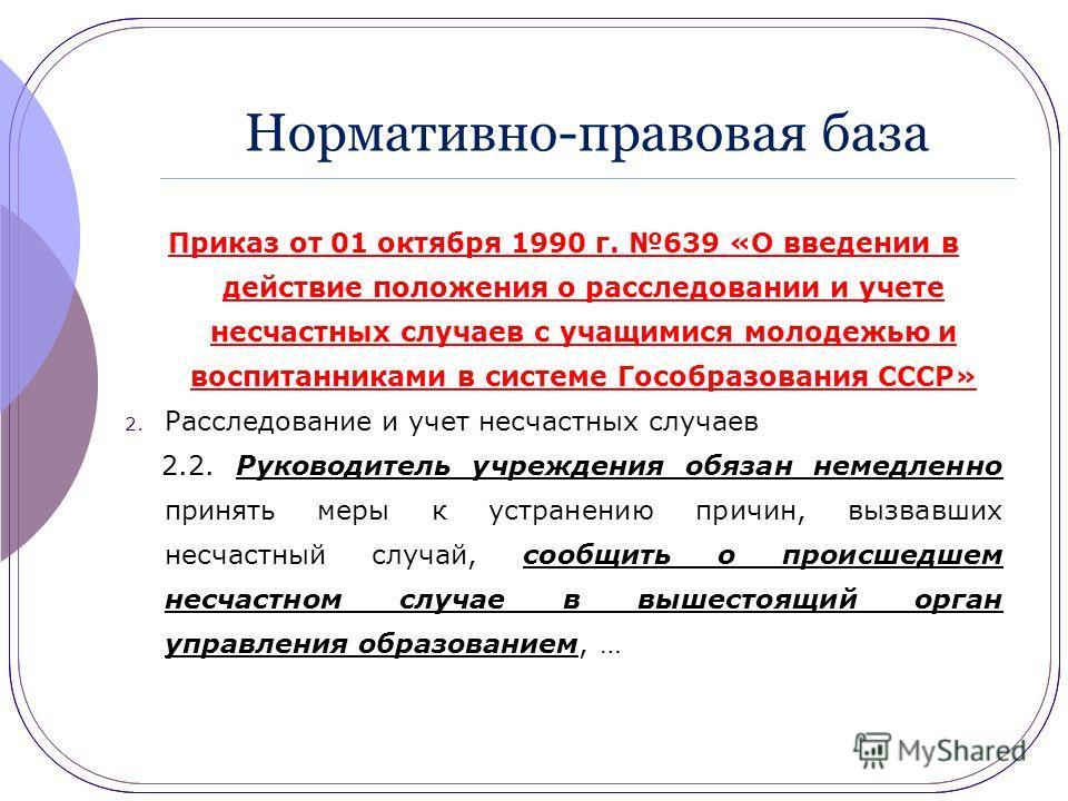 Нормативно-правовая база Приказ от 01 октября 1990 г. 639 «О введении в действие положения о расследовании и учете несчастных случаев с учащимися молодежью и воспитанниками в системе Гособразования СССР» 2. Расследование и учет несчастных случаев 2.2