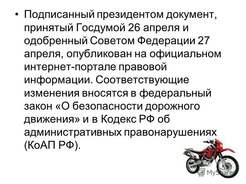 Подписанный президентом документ, принятый Госдумой 26 апреля и одобренный Советом Федерации 27 апреля, опубликован на официальном интернет-портале правовой информации. Соответствующие изменения вносятся в федеральный закон «О безопасности дорожного