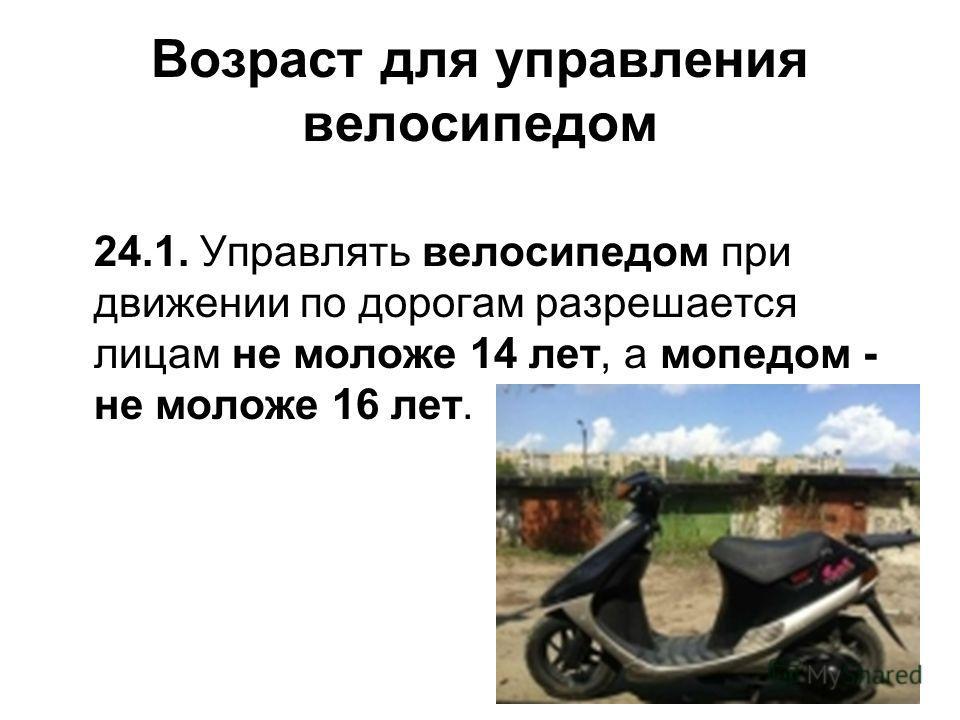 Возраст для управления велосипедом 24.1. Управлять велосипедом при движении по дорогам разрешается лицам не моложе 14 лет, а мопедом - не моложе 16 лет.